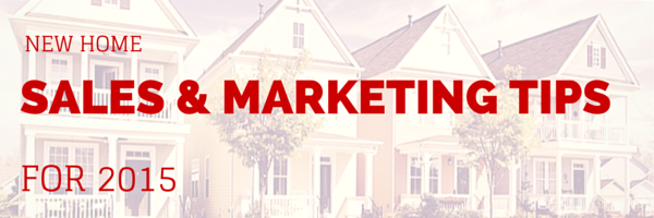 Top New Home Sales and Marketing Tips for 2015