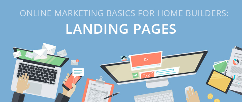 Online Marketing Basics for Home Builders: Landing Pages