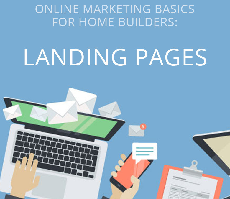 Online Marketing Basics for Home Builders: Landing Pages (Part 1 of 3)