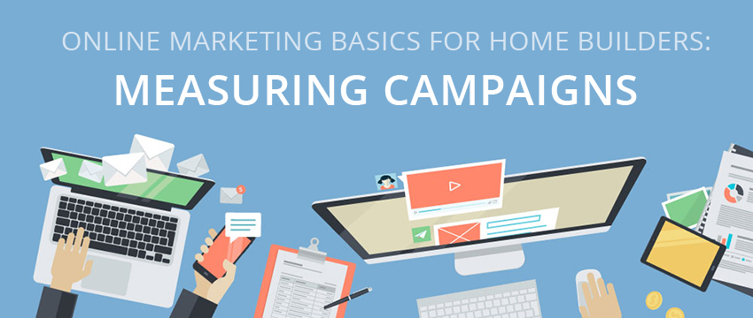 Online Marketing Basics for Home Builders: Measuring Campaigns (Part 3 of 3)